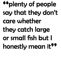 """plenty of people say that they don't care whether they catch large or small fish but I honestly mean it"""