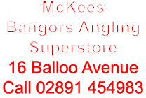 McKees Bangors Angling Superstore 16 Balloo Avenue Call 02891 454983
